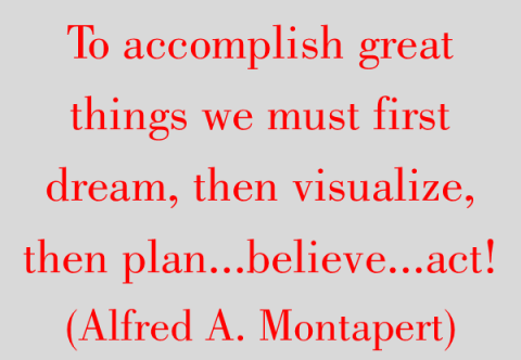 To accomplish great things we must first dream, then visualize, then plan...believe...act! (Alfred A. Montapert)