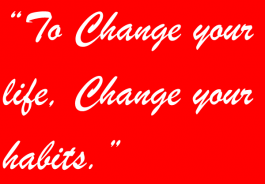 """To change your life, change your habits."""