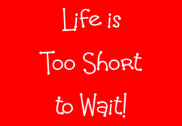 Life is too short to wait!