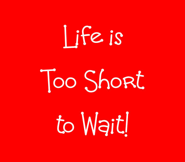 Life is to short…