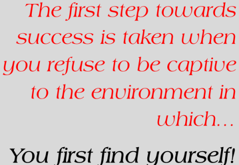 The first step towards success is taken when you refuse to be captive to the environment in which…You first find yourself!